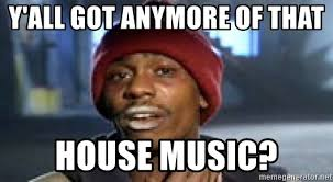 House Music Memes - y all got anymore of that house music dave chappelle crackhead