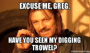 Greg Meme - excuse me greg have you seen my digging trowel one does not