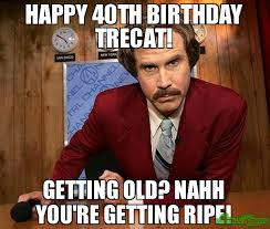 You Re Getting Old Meme - happy 40th birthday trecat getting old nahh you re getting ripe