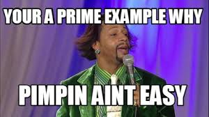 Katt Williams Meme Generator - meme creator your a prime exle why pimpin aint easy meme