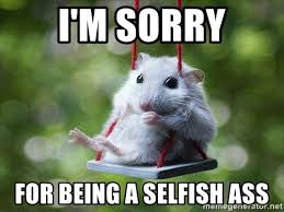Memes About Being Sorry - i m sorry for being a selfish ass sorry i m not sorry meme generator