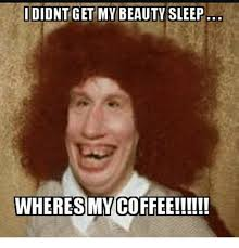 Meme Beauty - didnt get my beauty sleep wheres my coffee meme on me me