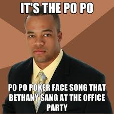 Memes Song - it s the po po po po poker face song that bethany sang at the office