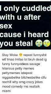 Crazy Sex Memes - only cuddled with u after sex cause i heard you steal 0 0 stay woke