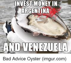 invest money in argentina and venezuela bad advice oyster imgurcom