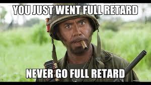 Never Go Full Retard Meme - america has gone full blown retarded never go full retarded