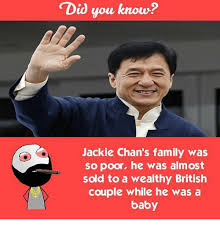 Jackie Chan Memes - did you know jackie chan s family was so poor he was almost sold to