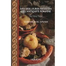 cuisine de la rome antique my favorite recipes from ancient rome cooking with apicius