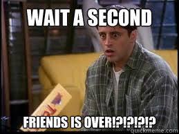 Joey Friends Meme - wait a second friends is over shocked joey tribbiani