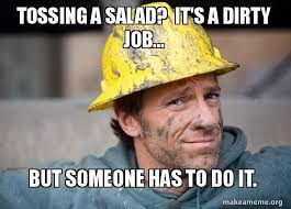 Salad Meme - tossing a salad it s a dirty job but someone has to do it a