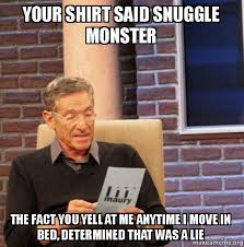 Snuggle Meme - your shirt said snuggle monster the fact you yell at me anytime i
