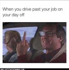 Let The Hate Flow Through You Meme - when you drive by your work on your day off http www