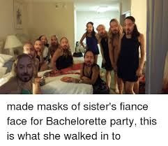 Bachelorette Party Meme - e made masks of sister s fiance face for bachelorette party this