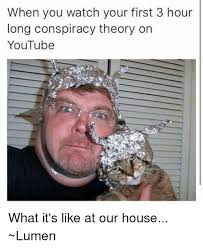 Conspiracy Theorist Meme - when you watch your first 3 hour long conspiracy theory on youtube