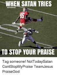 Praise God Meme - when satan tries christian to stop your praise tag someone