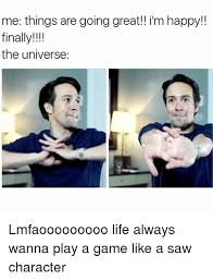 Life Is Great Meme - me things are going great im happy finally the universe