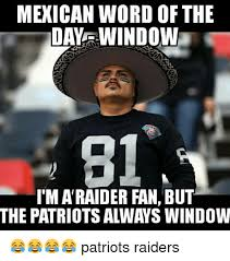 Funny Raider Memes - mexican word of the day window 81 i m a raider fan but the patriots