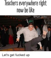 Lets Get Fucked Up Meme - teachers everywhere right now be like amumprobs let s get fucked up