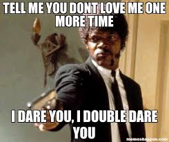 Tell Me More Memes - tell me you dont love me one more time i dare you i double dare you