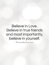 believe in believe in true friends and most importantly