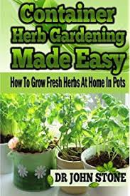 container herb gardening how to plant grow dry and preserve