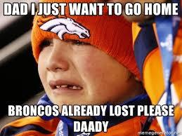 Go Broncos Meme - dad i just want to go home broncos already lost please daady sad