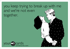 Breaking Up Meme - you keep trying to break up with me and we re not even together
