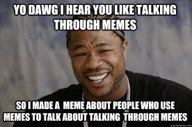 Talking In Memes - yo dawg i hear you like talking through memes so i made a meme