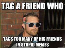 Getting Real Tired Meme - if you re sick tired of getting tagged in memes you need to