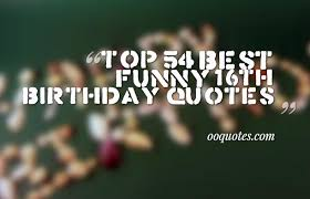 top 54 best funny 16th birthday quotes u2013 quotes