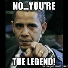 Legend Memes - no you re the legend obama pointing meme generator