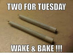 Wake N Bake Meme - two for tuesda wake bake meme on me me