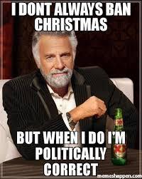 Politically Correct Meme - i dont always ban christmas but when i do i m politically correct