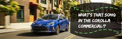 toyota corolla commercial what s the 2017 toyota corolla song in the commercial