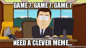 Game 7 Memes - game 7 game 7 game 7 need a clever meme aaaand its gone