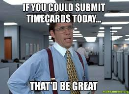 Submit Meme - if you could submit timecards today that d be great make a meme