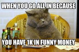 Funny Money Meme - meme creator when you go all in because you have 1k in funny money