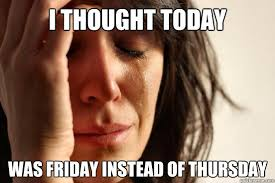 Today Is Friday Meme - i thought today was friday instead of thursday first world