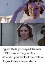 Leia Meme - ingvild deila portrayed the role of cgi leia in rogue one what did