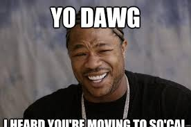 Moving Meme Pictures - yo dawg i heard you re moving to so cal xzibit meme 2 quickmeme