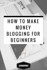 how to make money blogging for beginners savingspinay