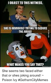 Poison Ivy Meme - i object to this witness the judge what makes you say that