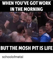Mosh Pit Meme - when you ve gotwork in the morning but the mosh pit is life