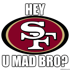 U Mad Bro Meme - hey u mad bro 49ers u mad quickmeme