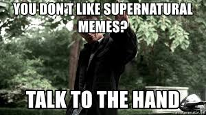 Please Memes - you don t like supernatural memes talk to the hand supernatural