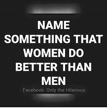 Hilarious Facebook Memes - name something that women do better than men facebook only the