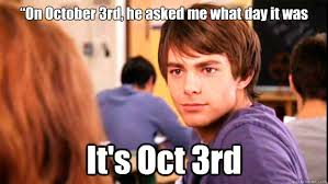 October 3rd Meme - on october 3rd he asked me what day it was it s oct 3rd aaron