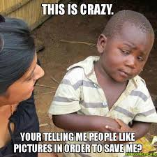 This Is Crazy Meme - this is crazy your telling me people like pictures in order to save