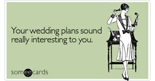 Wedding Plans Your Wedding Plans Sound Really Interesting To You Weddings Ecard