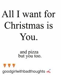 All I Want For Christmas Is You Meme - all i want for christmas is you and pizza but you too
